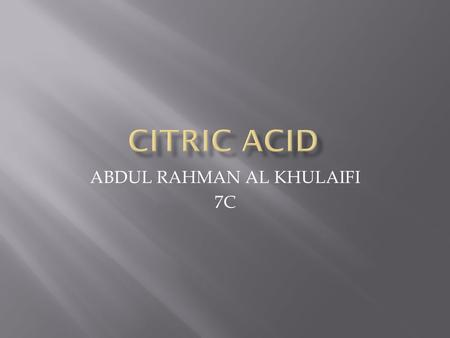 ABDUL RAHMAN AL KHULAIFI 7C.  Citric acid is naturally found in citrus food it can mix with liquids it can be found in oranges or tangerines.