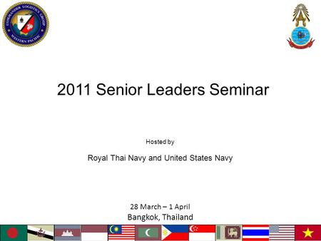 2011 Senior Leaders Seminar 28 March – 1 April Bangkok, Thailand Hosted by Royal Thai Navy and United States Navy.