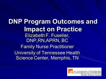 DNP Program Outcomes and Impact on Practice Elizabeth F. Fuselier, DNP,RN,APRN, BC Family Nurse Practitioner University of Tennessee Health Science Center,