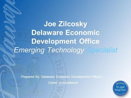 Joe Zilcosky Delaware Economic Development Office Emerging Technology Specialist Prepared By: Delaware Economic Development Office's Center of Excellence.
