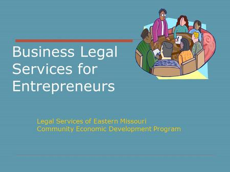 Business Legal Services for Entrepreneurs Legal Services of Eastern Missouri Community Economic Development Program.