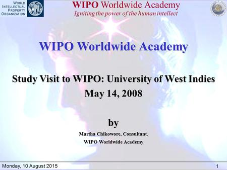 1 Monday, 10 August 2015 WIPO Worldwide Academy Igniting the power of the human intellect WIPO Worldwide Academy Study Visit to WIPO: University of West.