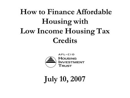 How to Finance Affordable Housing with Low Income Housing Tax Credits July 10, 2007.