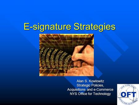 E-signature Strategies Alan S. Kowlowitz Strategic Policies, Acquisitions and e-Commerce NYS Office for Technology.