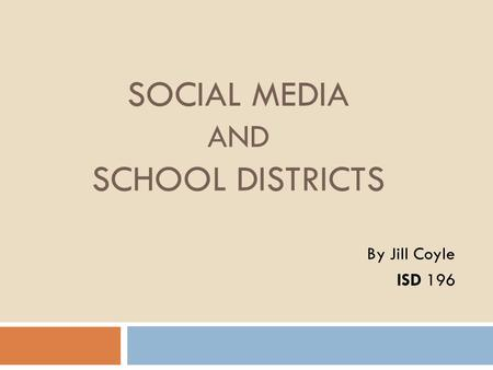 SOCIAL MEDIA AND SCHOOL DISTRICTS By Jill Coyle ISD 196.