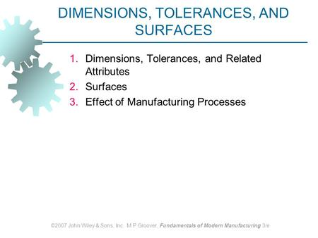 ©2007 John Wiley & Sons, Inc. M P Groover, Fundamentals of Modern Manufacturing 3/e DIMENSIONS, TOLERANCES, AND SURFACES 1.Dimensions, Tolerances, and.
