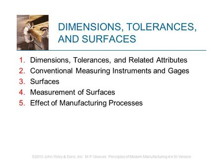 ©2010 John Wiley & Sons, Inc. M P Groover, Principles of Modern Manufacturing 4/e SI Version DIMENSIONS, TOLERANCES, AND SURFACES 1.Dimensions, Tolerances,