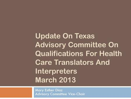 Update On Texas Advisory Committee On Qualifications For Health Care Translators And Interpreters March 2013 Mary Esther Diaz Advisory Committee Vice-Chair.