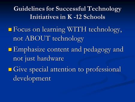 Guidelines for Successful Technology Initiatives in K -12 Schools Focus on learning WITH technology, not ABOUT technology Focus on learning WITH technology,