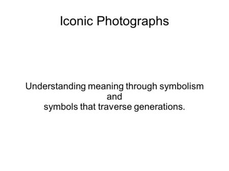 Iconic Photographs Understanding meaning through symbolism and symbols that traverse generations.
