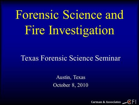 1 Carman & Associates Forensic Science and Fire Investigation Texas Forensic Science Seminar Austin, Texas October 8, 2010.