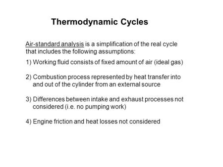 Thermodynamic Cycles Air-standard analysis is a simplification of the real cycle that includes the following assumptions: 1) Working fluid consists of.