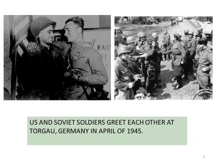 1 US AND SOVIET SOLDIERS GREET EACH OTHER AT TORGAU, GERMANY IN APRIL OF 1945.
