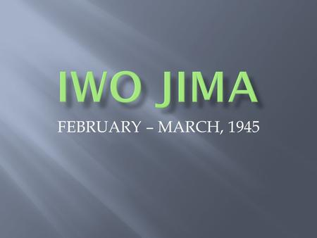 "FEBRUARY – MARCH, 1945.  IWO JIMA :  LOCATION: 750 mi. SOUTH OF TOKYO  CONSIDERED ONE OF JAPAN'S ""HOME ISLANDS"" (define)  USED BY JAPANESE AS."