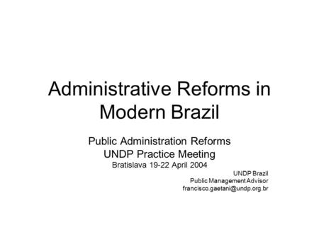 Administrative Reforms in Modern Brazil Public Administration Reforms UNDP Practice Meeting Bratislava 19-22 April 2004 UNDP Brazil Public Management Advisor.