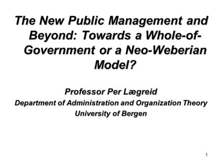 1 The New Public Management and Beyond: Towards a Whole-of- Government or a Neo-Weberian Model? Professor Per Lægreid Department of Administration and.