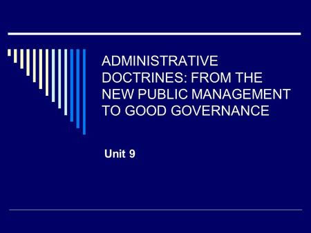 ADMINISTRATIVE DOCTRINES: FROM THE NEW PUBLIC MANAGEMENT TO GOOD GOVERNANCE Unit 9.