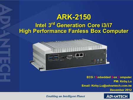 ARK-2150 Intel 3rd Generation Core i3/i7 High Performance Fanless Box Computer ECG / Embedded Box Computer PM: Kirby.Lu Email: Kirby.Lu@advantech.com.tw.