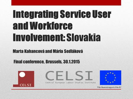 Integrating Service User and Workforce Involvement: Slovakia Marta Kahancová and Mária Sedláková Final conference, Brussels, 30.1.2015 With financial support.