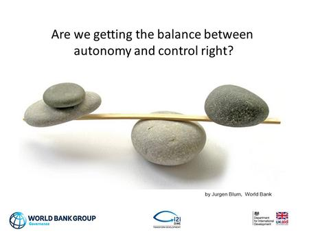 Are we getting the balance between autonomy and control right? by Jurgen Blum, World Bank.