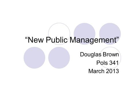 """New Public Management"" Douglas Brown Pols 341 March 2013."
