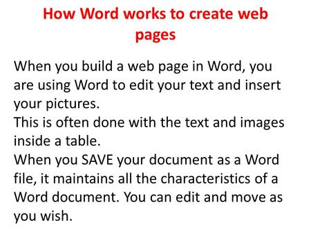 How Word works to create web pages When you build a web page in Word, you are using Word to edit your text and insert your pictures. This is often done.