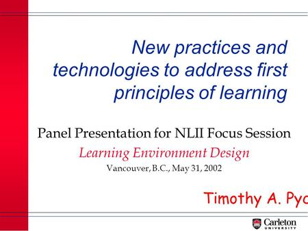 New practices and technologies to address first principles of learning Panel Presentation for NLII Focus Session Learning Environment Design Vancouver,