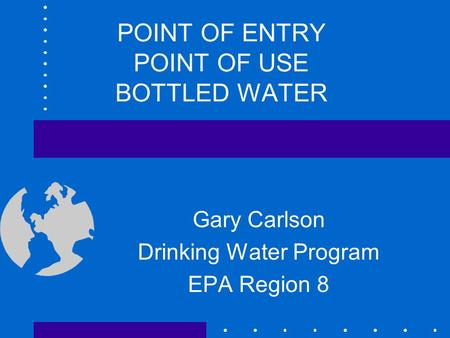 POINT OF ENTRY POINT OF USE BOTTLED WATER Gary Carlson Drinking Water Program EPA Region 8.