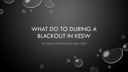 WHAT DO TO DURING A BLACKOUT IN KESW BY GRACE, FRED, KAITLIN AND TYLER.