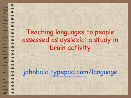 Teaching languages to people assessed as dyslexic: a study in brain activity johnbald.typepad.com/language Presentation Copyright © John Bald 2009.