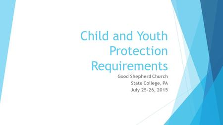 Child and Youth Protection Requirements Good Shepherd Church State College, PA July 25-26, 2015.
