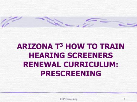 ARIZONA T3 HOW TO TRAIN HEARING SCREENERS RENEWAL CURRICULUM: PRESCREENING T3 Prescreening.