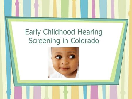 Early Childhood Hearing Screening in Colorado. Screening Mandates Newborn Grades K, 1,2,3,5,7,9 Child Find BUT A GAP STILL EXISTS!