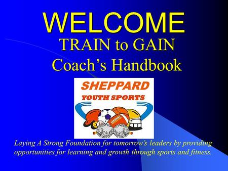 Laying A Strong Foundation for tomorrow's leaders by providing opportunities for learning and growth through sports and fitness. WELCOME TRAIN to GAIN.