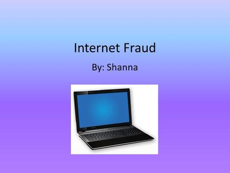 Internet Fraud By: Shanna. Explanation of Fraud Internet fraud is a crime in which a person develops a way to invade your privacy by retrieving your personal.