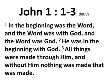 John 1 : 1-3 (NKJV) 1 In the beginning was the Word, and the Word was with God, and the Word was God. 2 He was in the beginning with God. 3 All things.