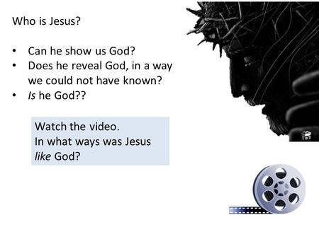 Who is Jesus? Can he show us God? Does he reveal God, in a way we could not have known? Is he God?? Watch the video. In what ways was Jesus like God?