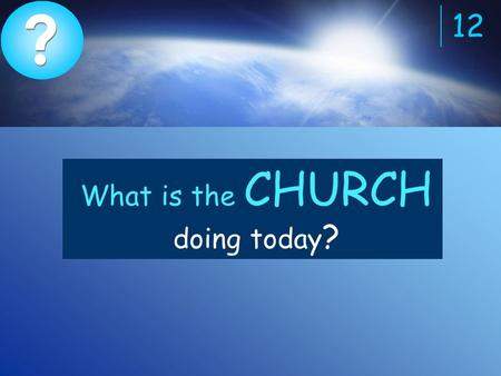 ? ? 12 What is the CHURCH doing today ?. The church (Christians) are spreading the Gospel.