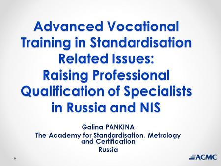 Advanced Vocational Training in Standardisation Related Issues: Raising Professional Qualification of Specialists in Russia and NIS Galina PANKINA The.