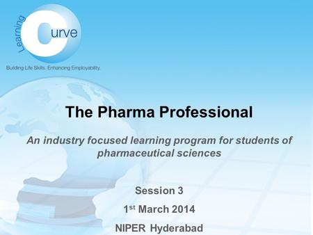 The Pharma Professional An industry focused learning program for students of pharmaceutical sciences Session 3 1 st March 2014 NIPER Hyderabad.