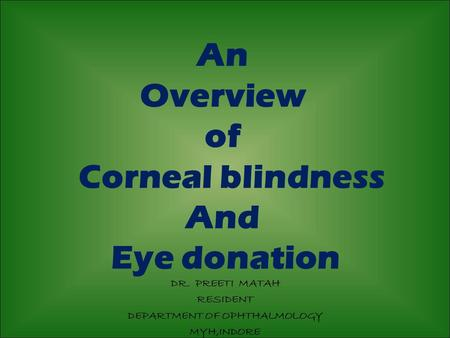 An Overview of Corneal blindness And Eye donation DR. PREETI MATAH RESIDENT DEPARTMENT OF OPHTHALMOLOGY MYH,INDORE.