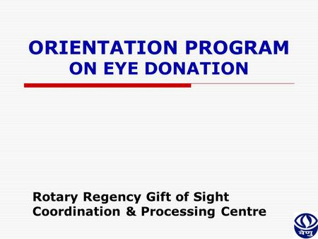ORIENTATION PROGRAM ON EYE DONATION Rotary Regency Gift of Sight Coordination & Processing Centre.