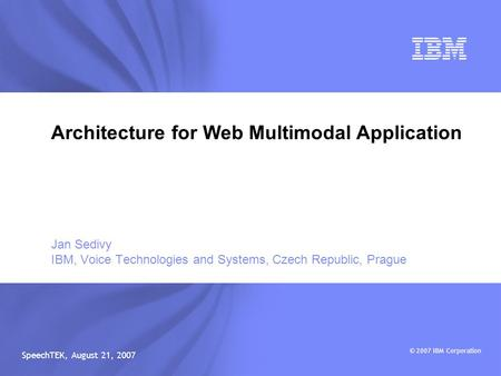 © 2007 IBM Corporation SpeechTEK, August 21, 2007 Jan Sedivy IBM, Voice <strong>Technologies</strong> and Systems, Czech Republic, Prague Architecture for <strong>Web</strong> Multimodal.
