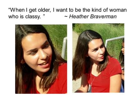 """When I get older, I want to be the kind of woman who is classy. "" ~ Heather Braverman."