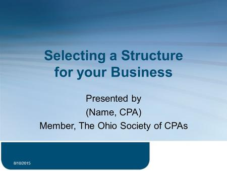 Selecting a Structure for your Business Presented by (Name, CPA) Member, The Ohio Society of CPAs 8/10/2015 1.