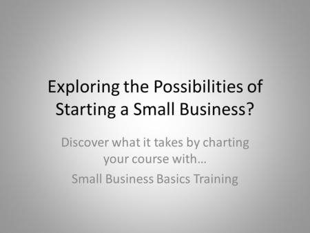 Exploring the Possibilities of Starting a Small Business? Discover what it takes by charting your course with… Small Business Basics Training.