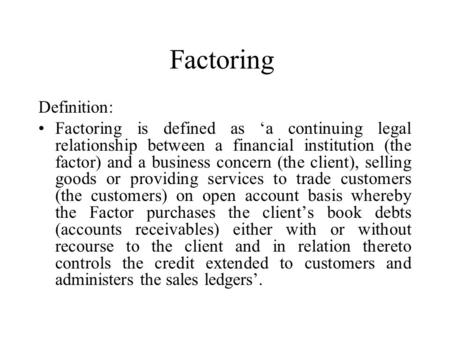 Factoring Definition: Factoring is defined as 'a continuing legal relationship between a financial institution (the factor) and a business concern (the.