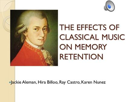 THE EFFECTS OF CLASSICAL MUSIC ON MEMORY RETENTION Jackie Aleman, Hira Billoo, Ray Castro, Karen Nunez.