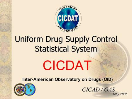 CICDAT Uniform Drug Supply Control Statistical System Inter-American Observatory on Drugs (OID) CICAD / OAS May 2005.