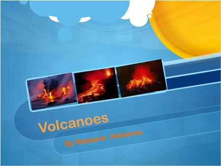 Volcanoes By Natassia Katsavos *Volcanoes* A volcano is an opening in Earth's crust through which molten lava, ash and gases erupt. In many cases, lava.